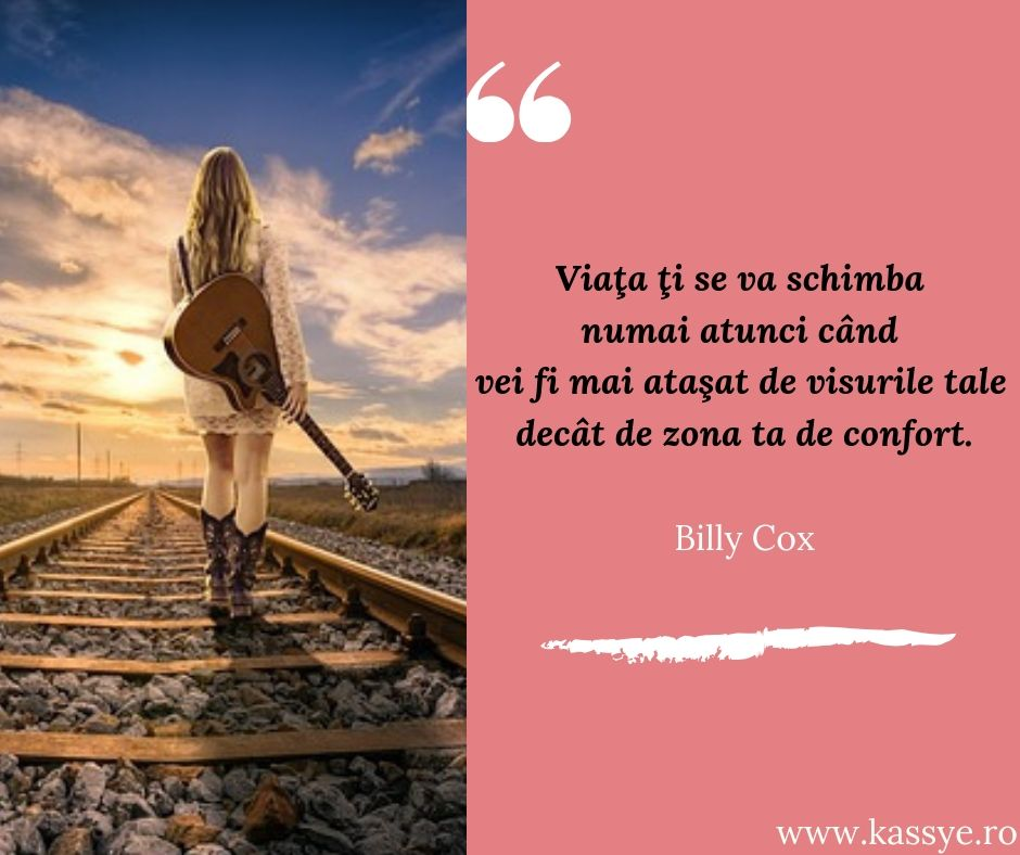 """""""Viaţa ţi se va schimba numai atunci când vei fi mai ataşat de visurile tale decât de zona ta de confort."""" - Billy Cox"""